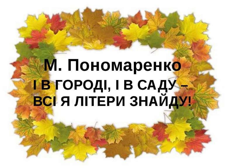 М. Пономаренко І В ГОРОДІ, І В САДУ – ВСІ Я ЛІТЕРИ ЗНАЙДУ!