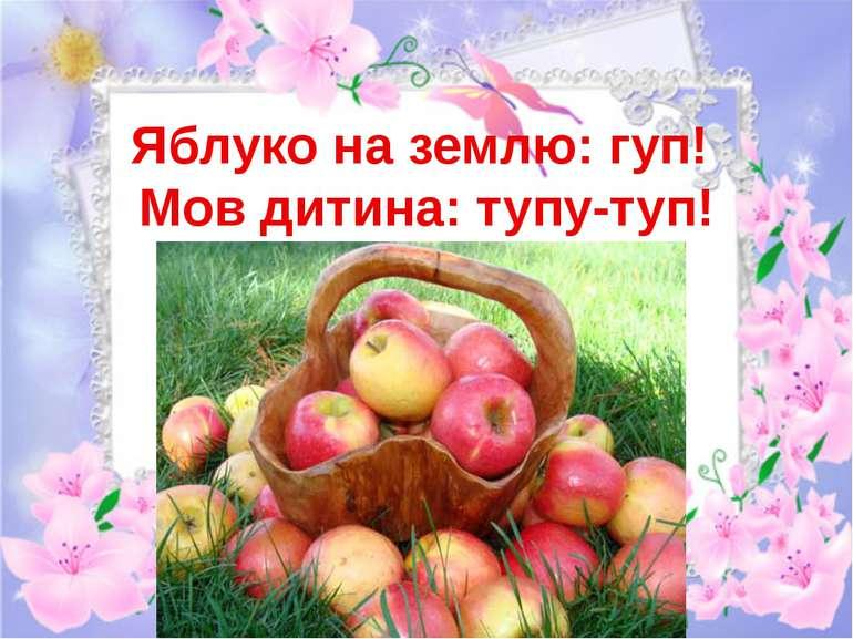 Яблуко на землю: гуп! Мов дитина: тупу-туп!