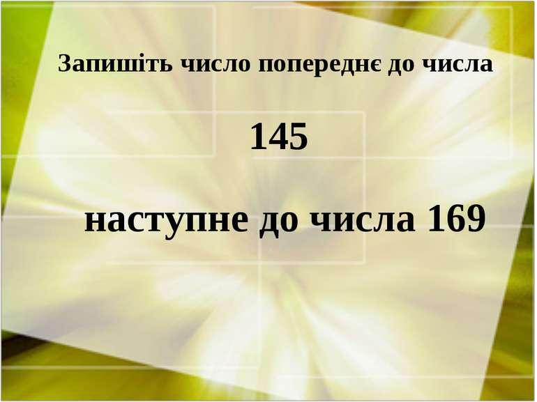 Запишіть число попереднє до числа 145 наступне до числа 169