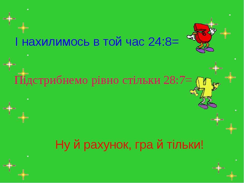 І нахилимось в той час 24:8= Підстрибнемо рівно стільки 28:7= Ну й рахунок, г...