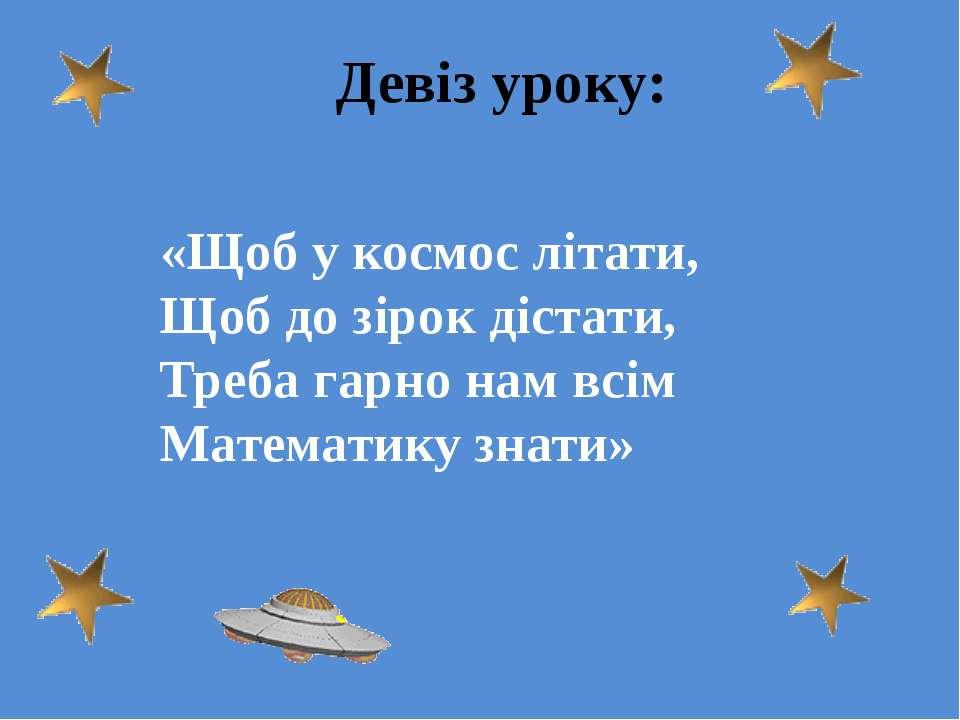 Девіз уроку: «Щоб у космос літати, Щоб до зірок дістати, Треба гарно нам всім...