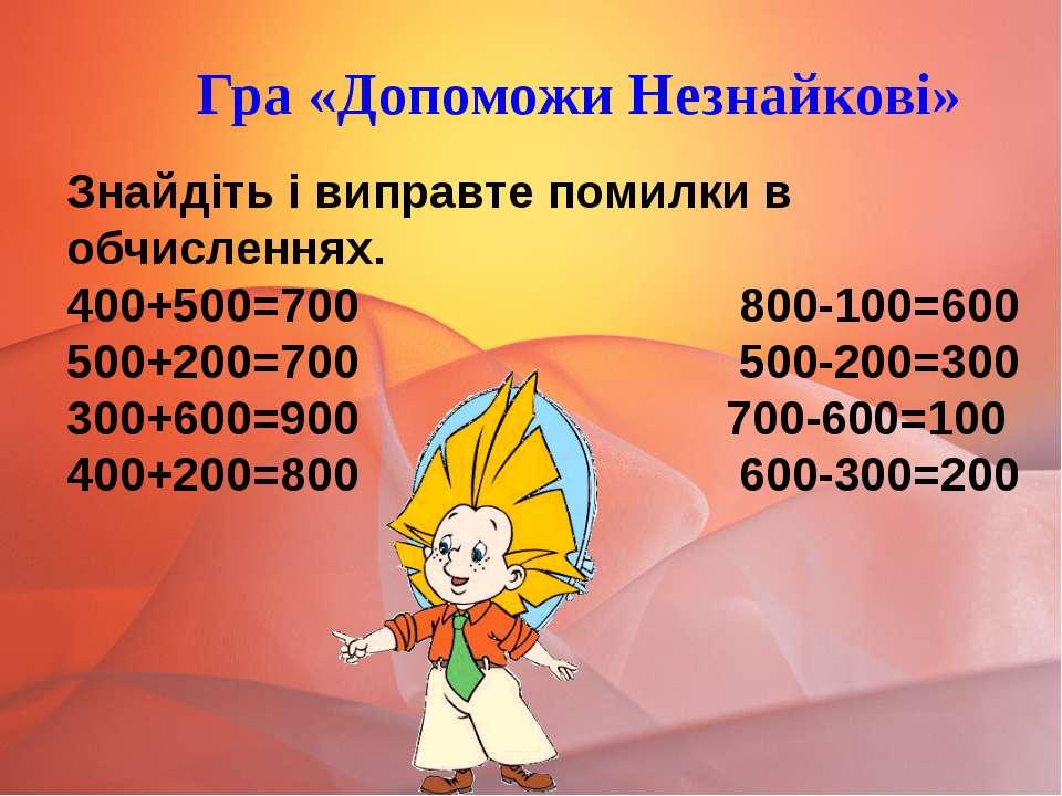 Знайдіть і виправте помилки в обчисленнях. 400+500=700 800-100=600 500+200=70...