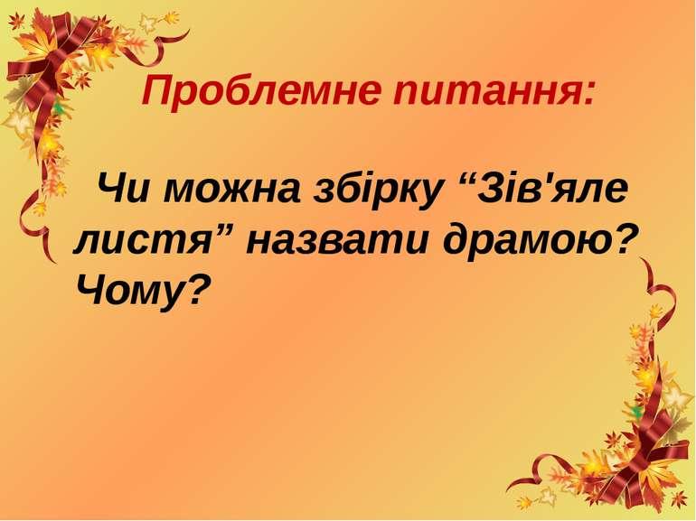 """Проблемне питання: Чи можна збірку """"Зів'яле листя"""" назвати драмою? Чому?"""