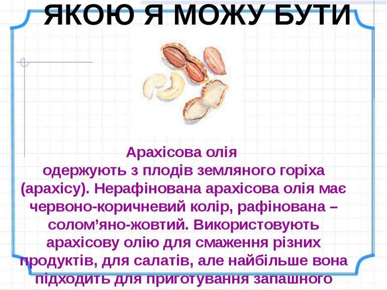ЯКОЮ Я МОЖУ БУТИ Арахісова олія одержують з плодів земляного горіха (арахісу)...
