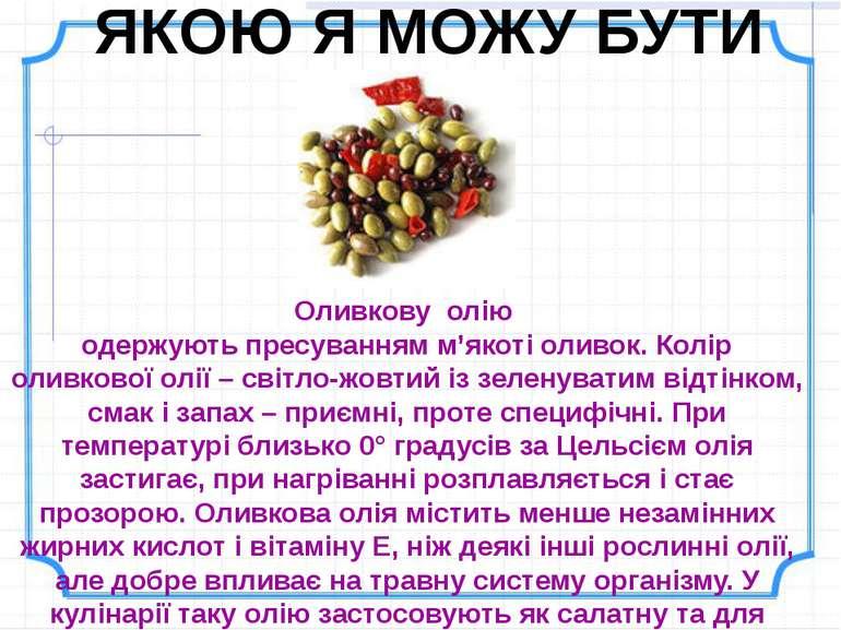 ЯКОЮ Я МОЖУ БУТИ Оливкову олію одержують пресуванням м'якоті оливок. Колір ол...