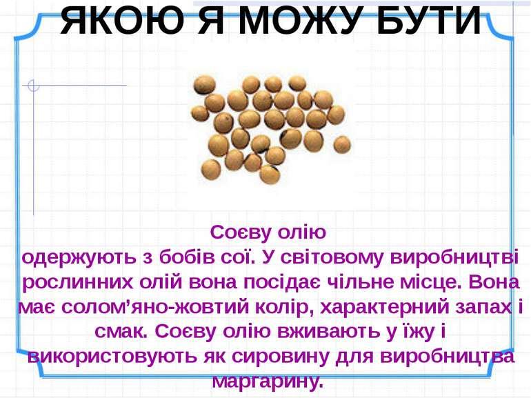 ЯКОЮ Я МОЖУ БУТИ Соєву олію одержують з бобів сої. У світовому виробництві ро...
