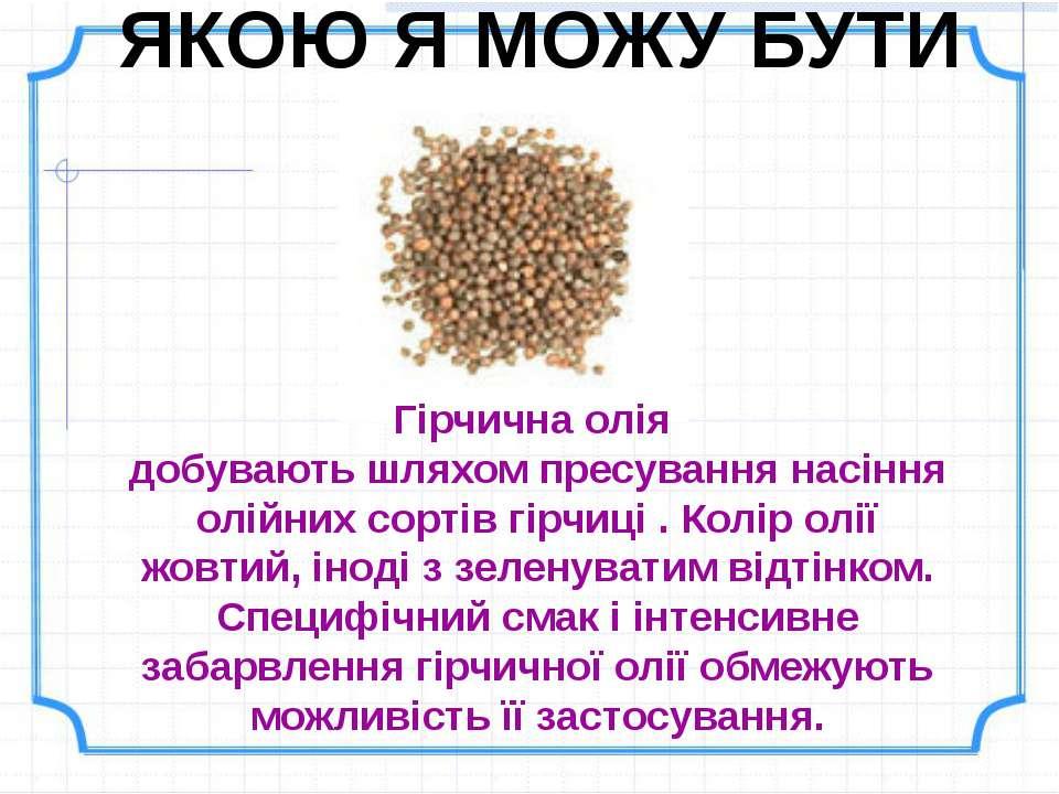 ЯКОЮ Я МОЖУ БУТИ Гірчична олія добувають шляхом пресування насіння олійних со...