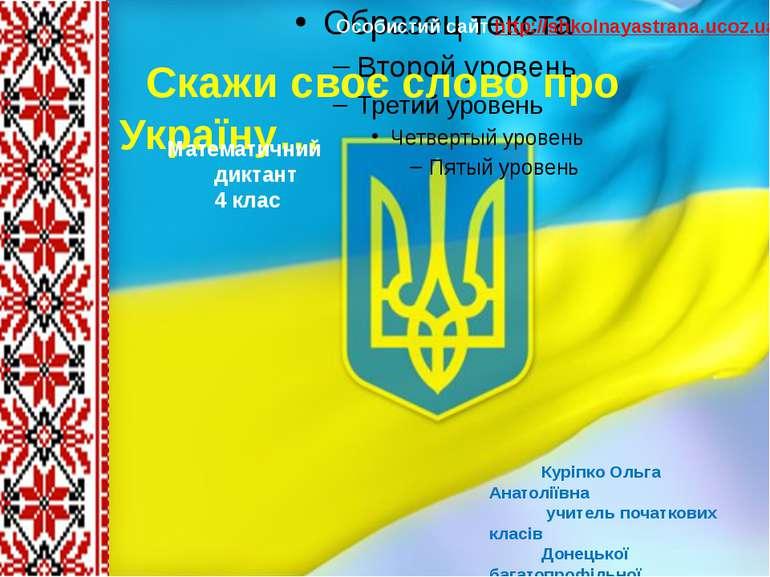 Скажи своє слово про Україну… Куріпко Ольга Анатоліївна учитель початкових кл...