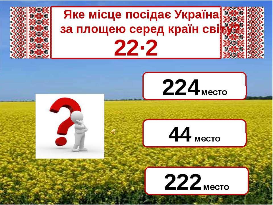 Яке місце посідає Україна за площею серед країн світу? 22·2 44 место 224 мест...