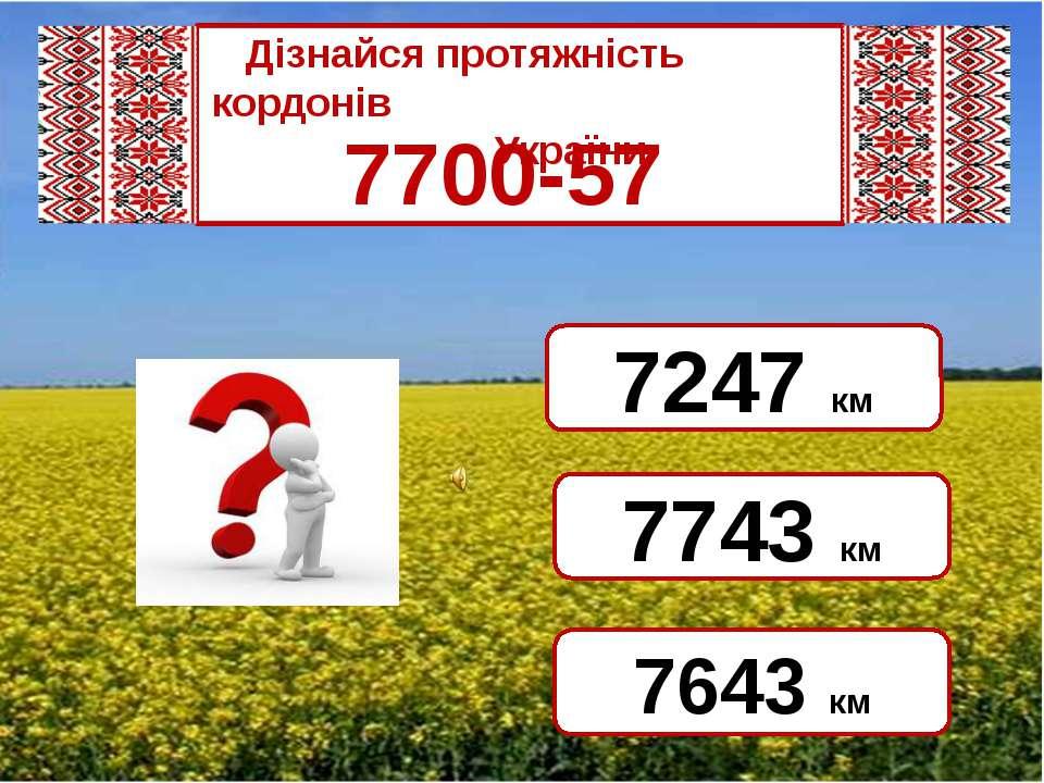 7700-57 7643 км 7743 км 7247 км Дізнайся протяжність кордонів ...