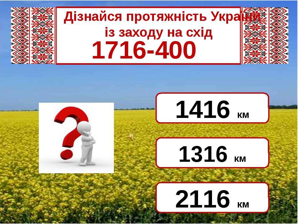 Дізнайся протяжність України  із заходу на схід 1716-400 1316 км 2...