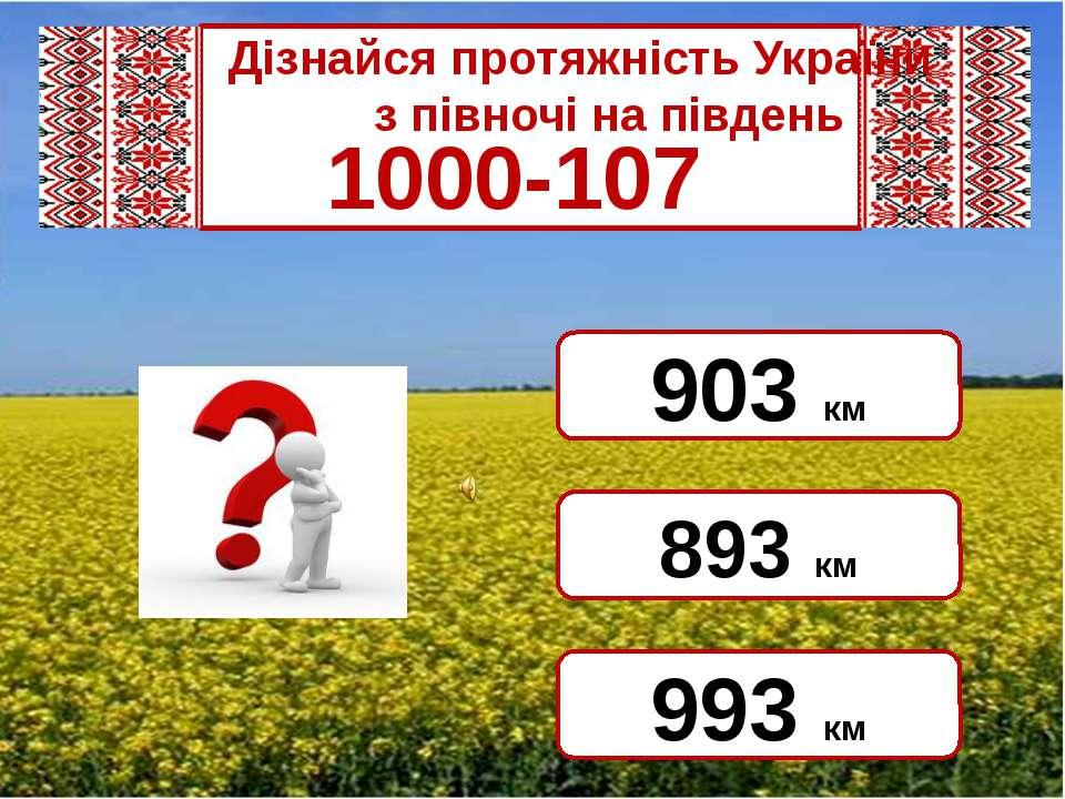 Дізнайся протяжність України  з півночі на південь 1000-107 893 км...