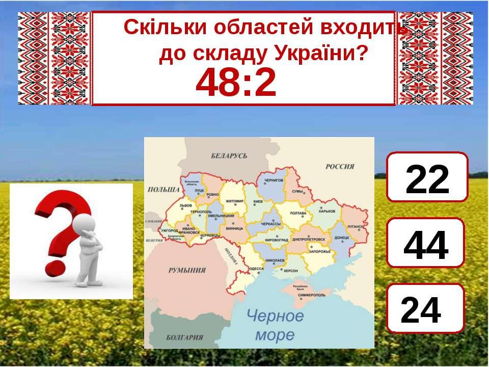 Скільки областей входить  до складу України? 48:2 24 44 22