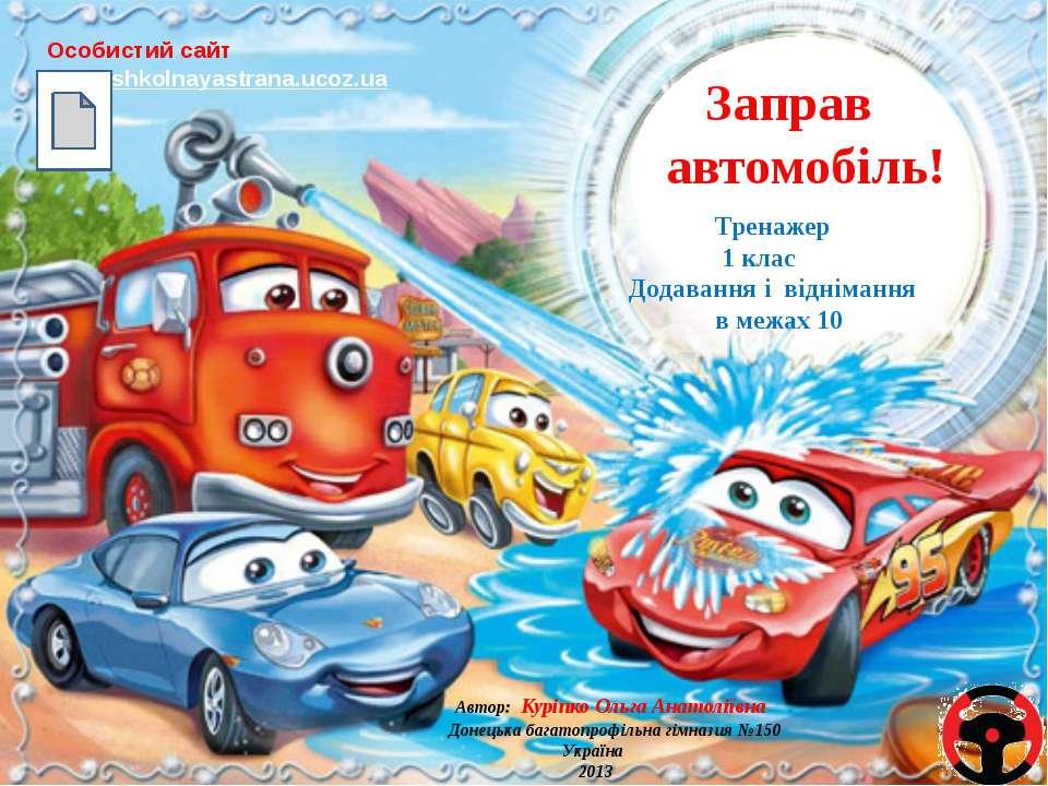 Заправ автомобіль! Особистий сайт http://shkolnayastrana.ucoz.ua Тренажер 1 к...