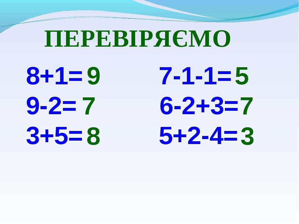 8+1= 7-1-1= 9-2= 6-2+3= 3+5= 5+2-4= 9 7 8 5 7 3 ПЕРЕВІРЯЄМО