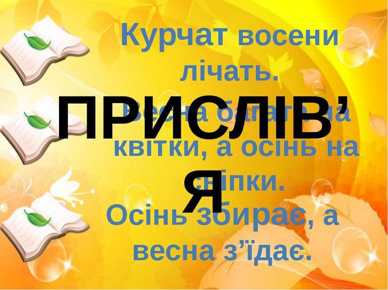 Курчат восени лічать. Весна багата на квітки, а осінь на сніпки. Осінь збирає...