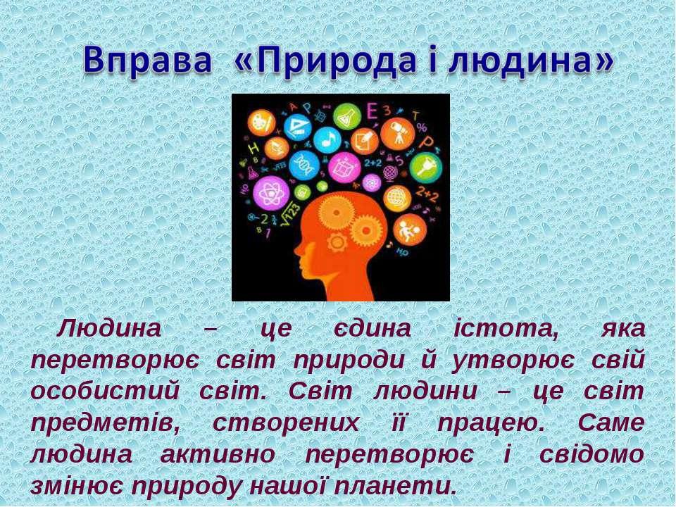 Людина – це єдина істота, яка перетворює світ природи й утворює свій особисти...
