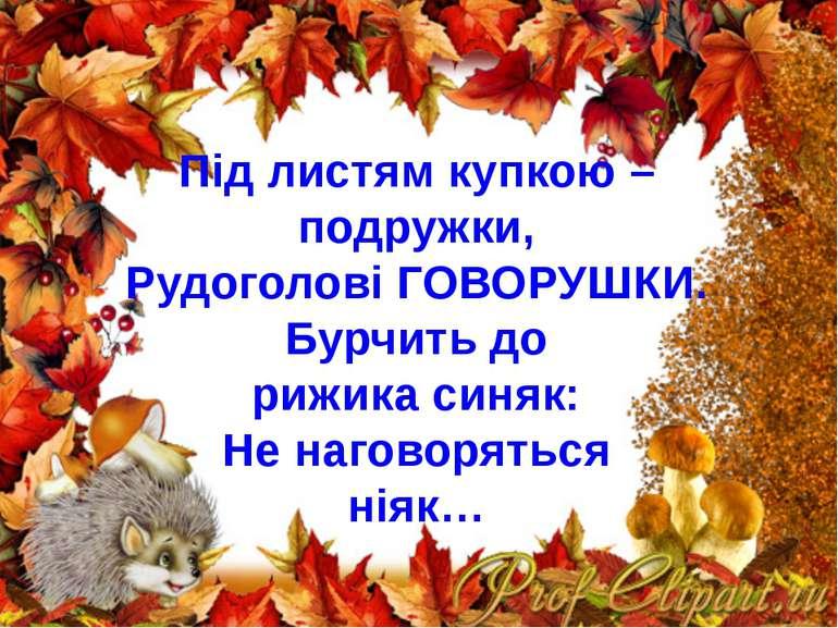 Під листям купкою – подружки, Рудоголові ГОВОРУШКИ. Бурчить до рижика синяк: ...