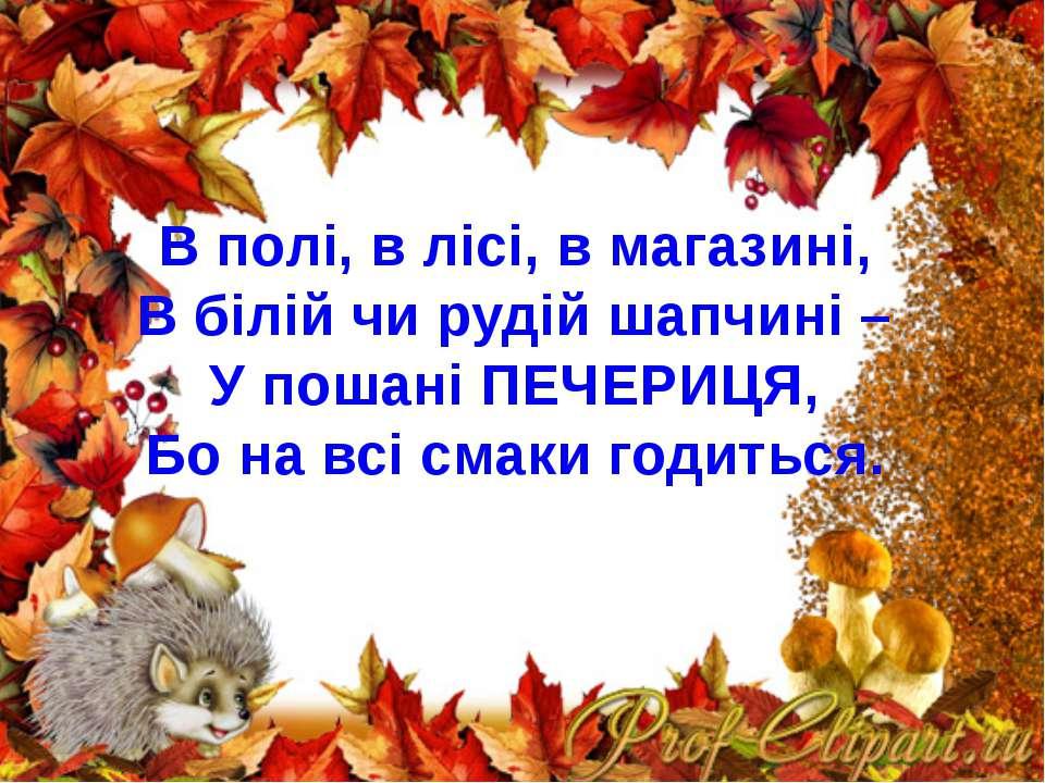 В полі, в лісі, в магазині, В білій чи рудій шапчині – У пошані ПЕЧЕРИЦЯ, Бо ...