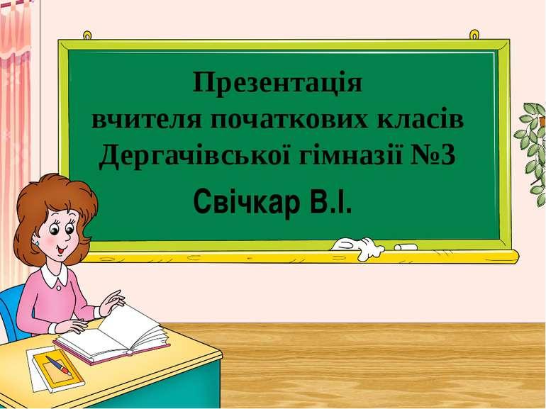 Презентація вчителя початкових класів Дергачівської гімназії №3 Свічкар В.І.