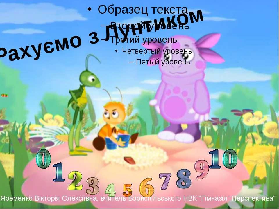 Рахуємо з Лунтиком Яременко Вікторія Олексіївна, вчитель Бориспільського НВК ...