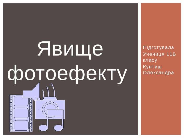 Підготувала Учениця 11Б класу Кунтиш Олександра Явище фотоефекту