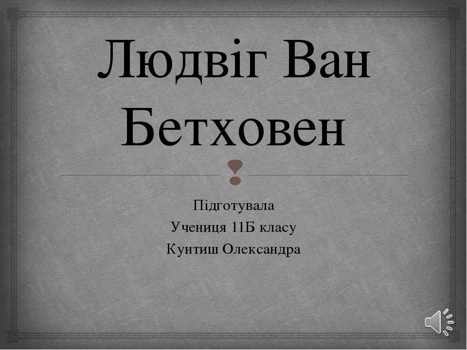 Людвіг Ван Бетховен Підготувала Учениця 11Б класу Кунтиш Олександра