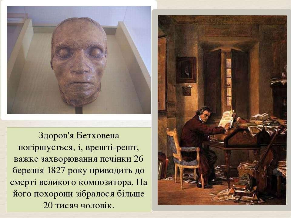 Здоров'я Бетховена погіршується, і, врешті-решт, важке захворювання печінки 2...