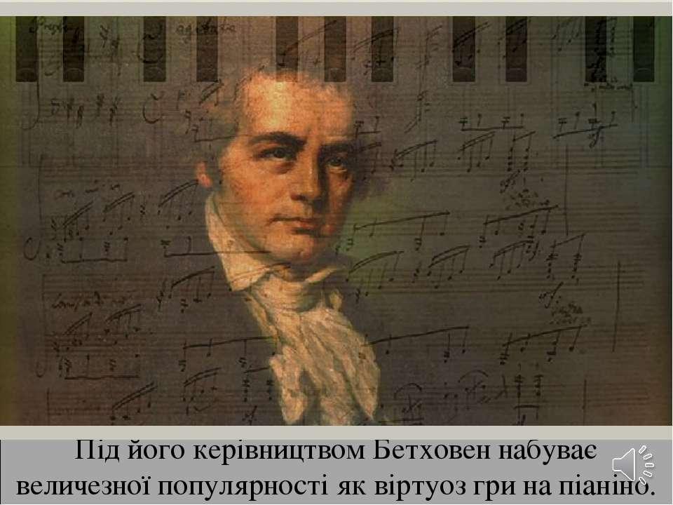 Під його керівництвом Бетховен набуває величезної популярності як віртуоз гри...