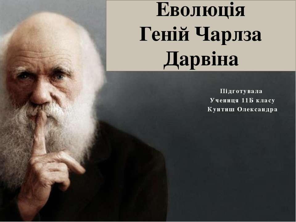 Еволюція Геній Чарлза Дарвіна Підготувала Учениця 11Б класу Кунтиш Олександра