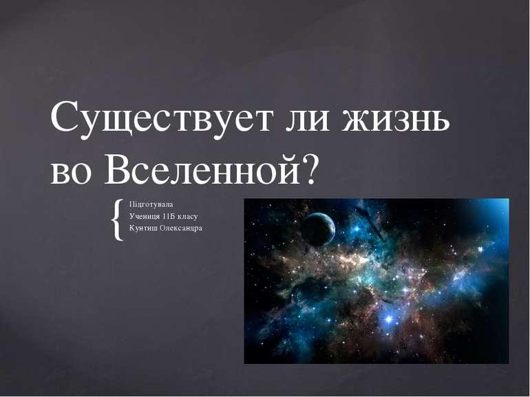 Существует ли жизнь во Вселенной? Підготувала Учениця 11Б класу Кунтиш Олекса...