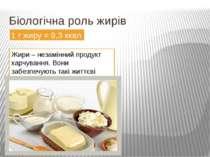 Біологічна роль жирів 1 г жиру = 9,3 ккал Жири – незамінний продукт харчуванн...