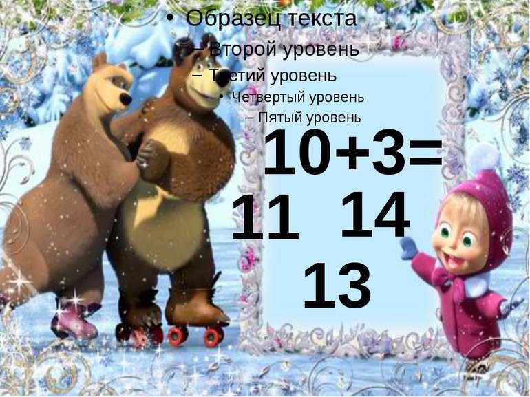 10+3= 11 13 14