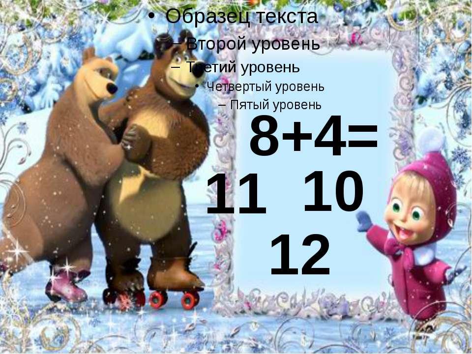 8+4= 11 12 10