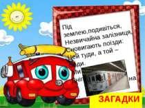 ЗАГАДКИ Під землею,подивіться, Незвичайна залізниця, Сновигають поїзди: Цей т...
