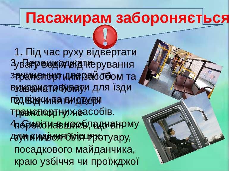 Пасажирам забороняється 1. Під час руху відвертати увагу водія від керування ...