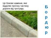 Бордюр Це бокове каміння, яке відділяє проїзну частину дороги від тротуару.