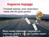 Корисні поради Якщо немає переходу і перехрестя , переходь дорогу там, де її ...