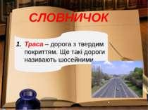 СЛОВНИЧОК Траса – дорога з твердим покриттям. Ще такі дороги називають шосейн...
