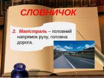 СЛОВНИЧОК 2. Магістраль – головний напрямок руху, головна дорога.