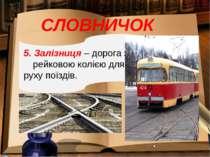 СЛОВНИЧОК 5. Залізниця – дорога з рейковою колією для руху поїздів.