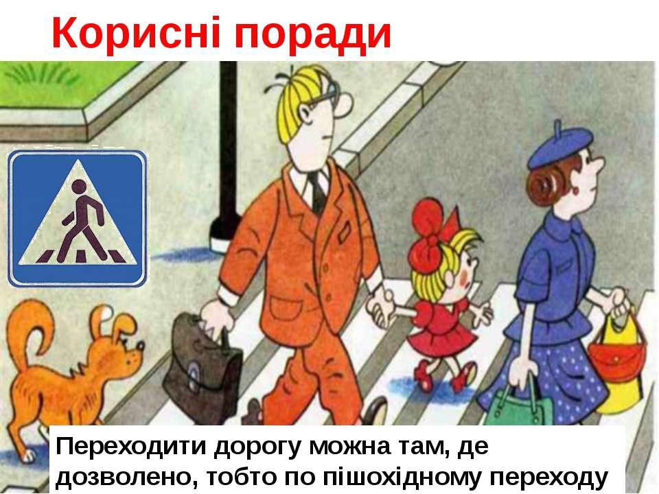 Корисні поради Переходити дорогу можна там, де дозволено, тобто по пішохідном...