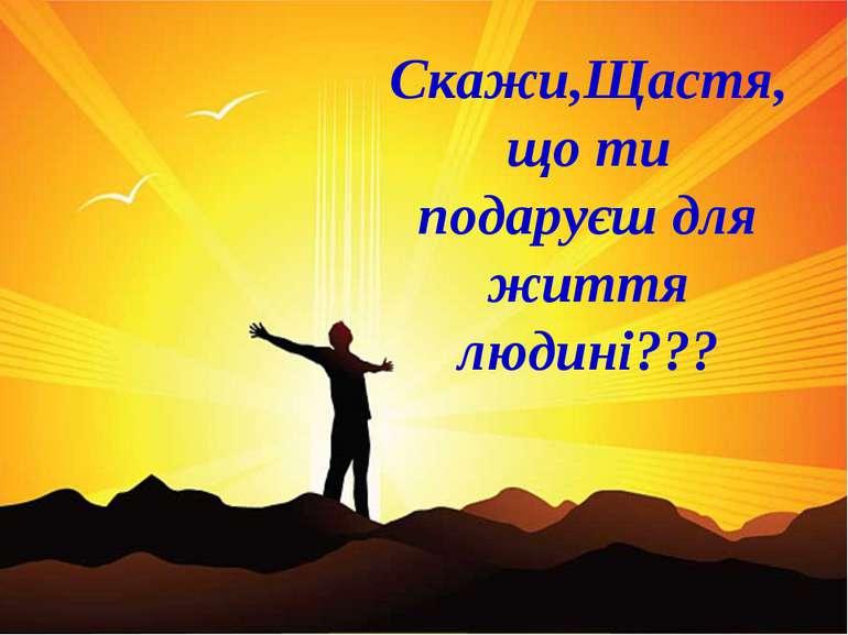 Скажи,Щастя,що ти подаруєш для життя людині???