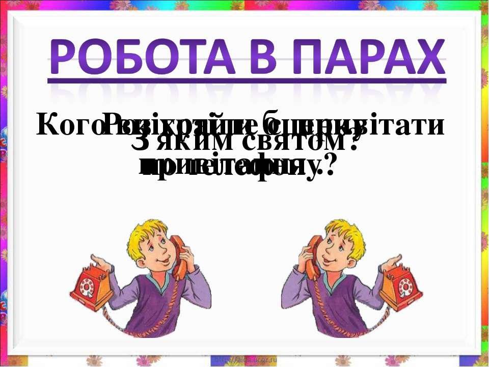 Кого ви хотіли б привітати по телефону? З яким святом? Розіграйте сценку прив...