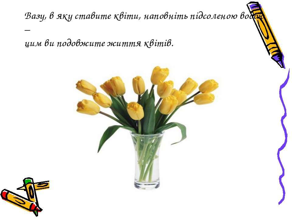 Вазу, в яку ставите квіти, наповніть підсоленою водою – цим ви подовжите житт...