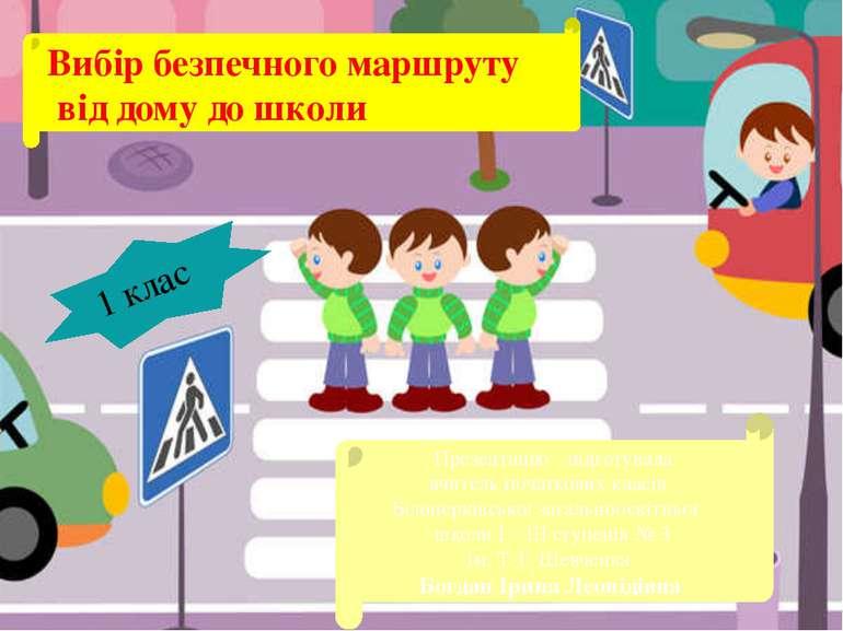 Вибір безпечного маршруту від дому до школи 1 клас Презентацію підготувала вч...