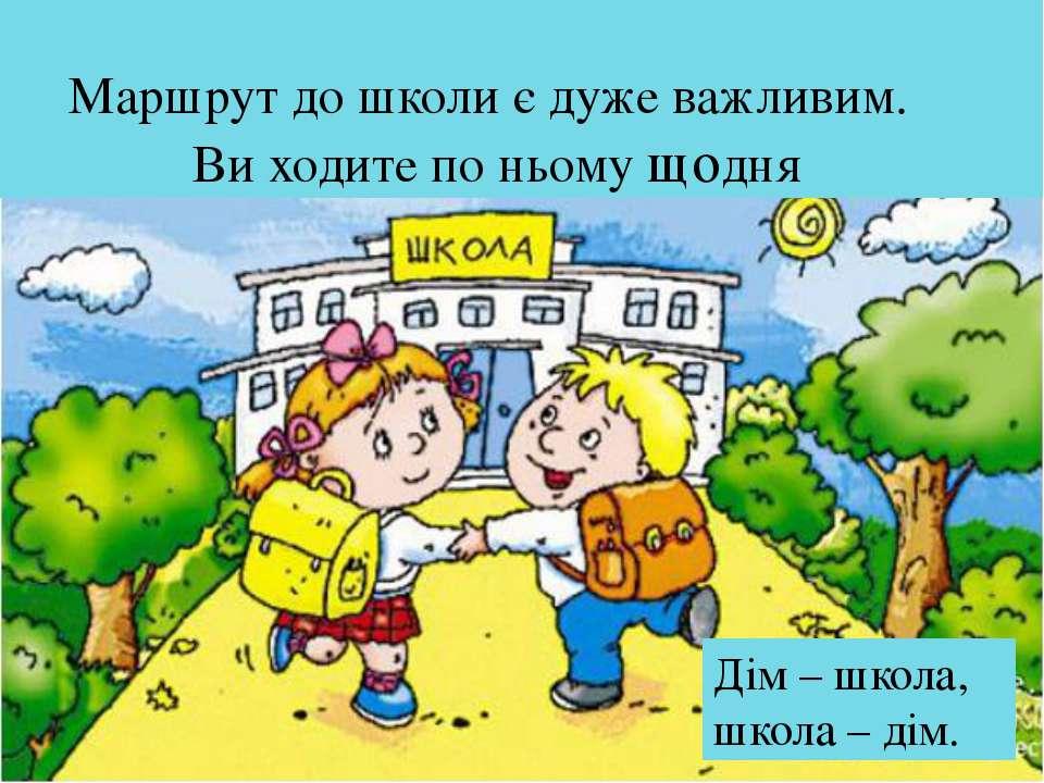 Маршрут до школи є дуже важливим. Ви ходите по ньому щодня Дім – школа, школа...