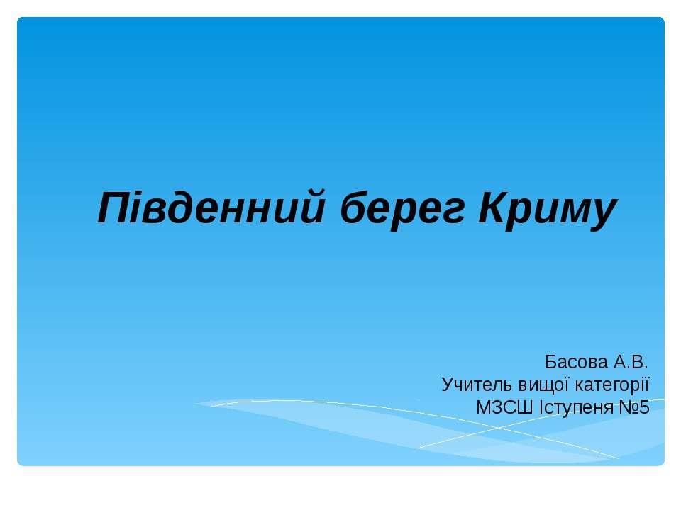 Південний берег Криму Басова А.В. Учитель вищої категорії МЗСШ Іступеня №5