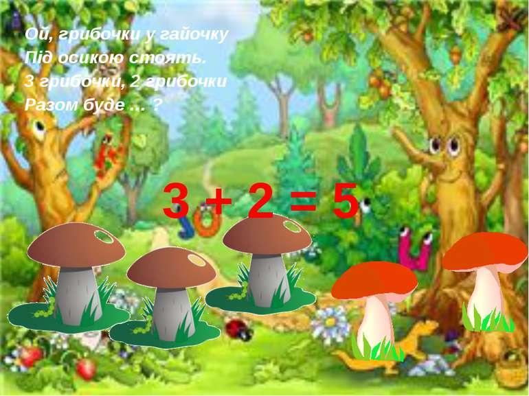 Ой, грибочки у гайочку Під осикою стоять. 3 грибочки, 2 грибочки Разом буде …...