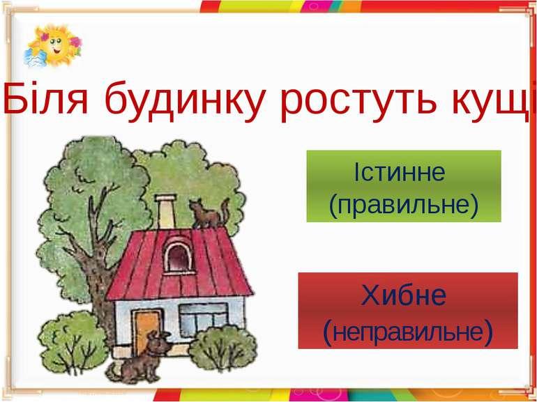 Біля будинку ростуть кущі Істинне (правильне) Хибне (неправильне)